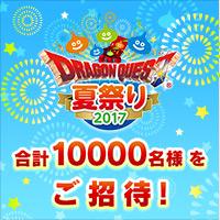 『ドラゴンクエスト夏祭り2017』へ合計10000名様をご招待!