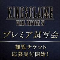 『KINGSGLAIVE FINAL FANTASY XV』 プレミア試写会 観覧チケット 応募受付開始!